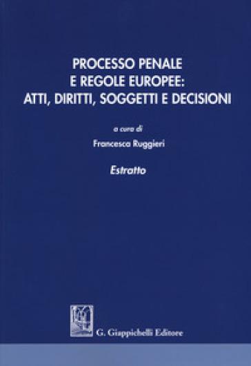 Processo penale e regole europee. Atti, diritti, soggetti e decisioni. Estratto - F. Ruggieri |