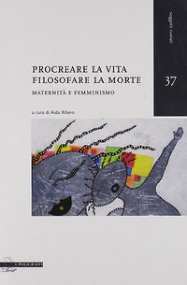 Procreare la vita, filosofare la morte. Maternità e femminismo - A. Ribero |