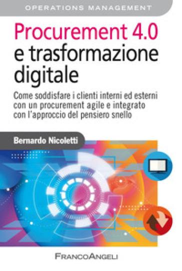Procurement 4.0 e trasformazione digitale. Come soddisfare i clienti interni ed esterni con un procurement agile e integrato con l'approccio del pensiero snello - Bernardo Nicoletti |