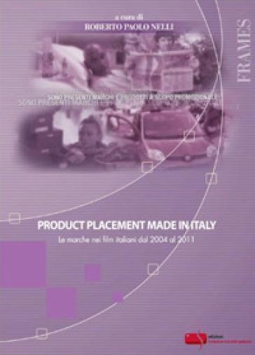 Product placement made in Italy. Le marche nei film italiani dal 2004 al 2011 - R. P. Nelli |