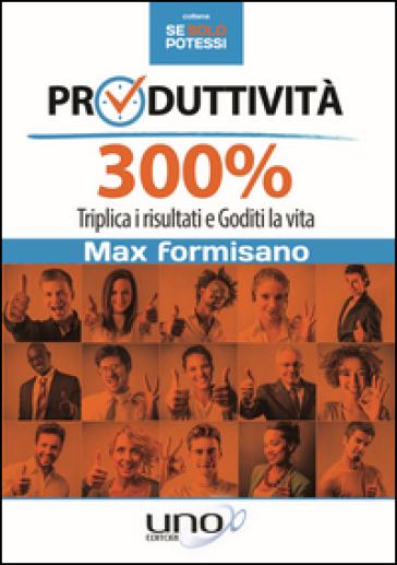 Produttività 300%. Triplica i risultati e goditi la vita - Max Formisano |