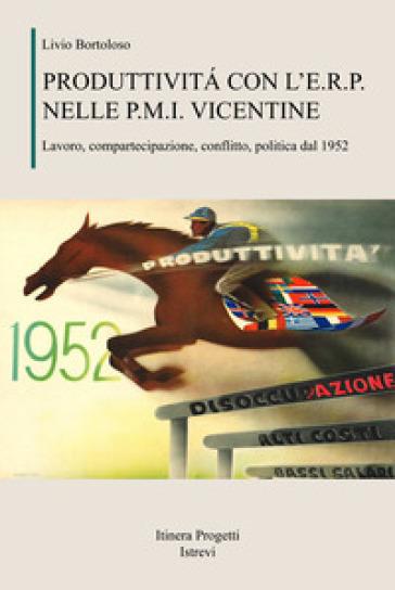 Produttività con l'E.R.P. nelle P.M.I. vicentine. Lavoro, compartecipazione, conflitto, politica dal 1952 - Livio Bortoloso |