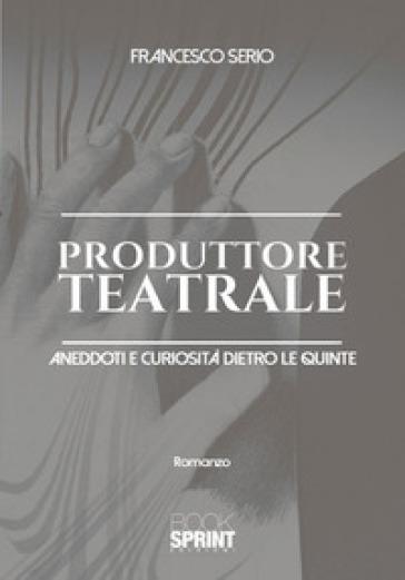 Produttore teatrale. Aneddoti e curiosità dietro le quinte - Francesco Serio   Jonathanterrington.com
