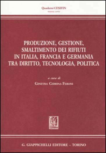 Produzione, gestione, smaltimento dei rifiuti in Italia, Francia e Germania tra diritto, tecnologia, politica - G. Cerrina Feroni  