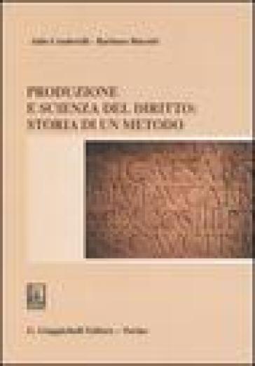 Produzione e scienza del diritto: storia di un metodo - Aldo Cenderelli |