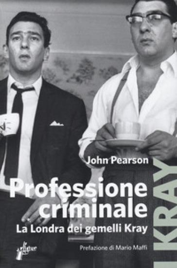 Professione criminale. La Londra dei gemelli Kray - John Pearson |