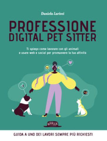 Professione digital pet sitter. Ti spiego come lavorare con gli animali e usare web e social per promuovere la tua ttività - Daniela Larivei pdf epub