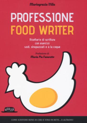 Professione food writer. Ricettario di scrittura con esercizi sodi, strapazzati e à la coque - Mariagrazia Villa  