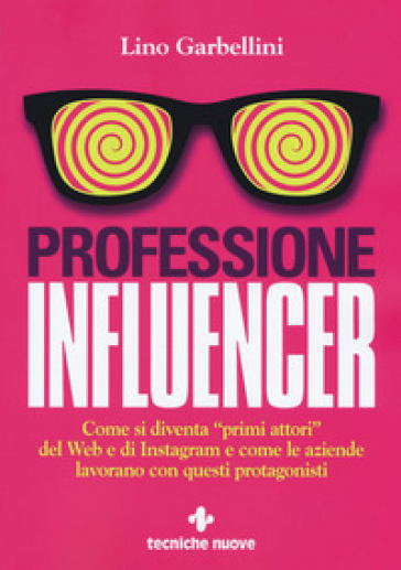 Professione influencer. Come si diventa «primi attori» del web e di Instagram e come le aziende lavorano con questi protagonisti - Lino Garbellini |