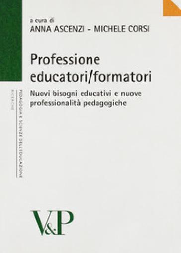 Professione educatori/formatori. Nuovi bisogni educativi e nuove professionalità pedagogiche - A. Ascenzi |