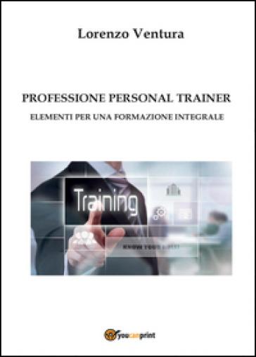 Professione personal trainer. Elementi per una formazione integrale - Lorenzo Ventura | Rochesterscifianimecon.com