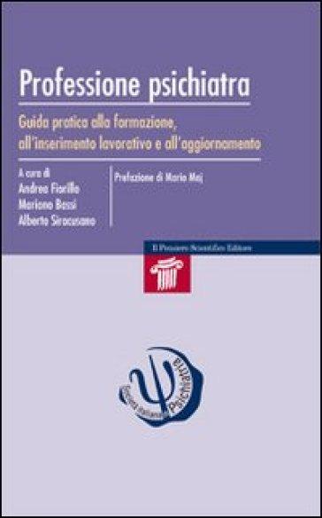 Professione psichiatra. Guida pratica alla formazione, all'inserimento lavorativo e all'aggiornamento - Andrea Fiorillo |