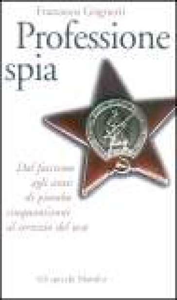 Professione spia. Dal fascismo agli anni di piombo cinquant'anni al servizio del KGB - Francesco Grignetti |