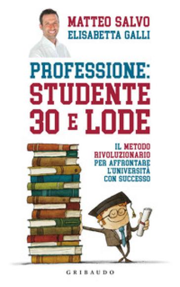 Professione: studente 30 e lode. Il metodo rivoluzionario per affrontare l'università con successo - Matteo Salvo | Rochesterscifianimecon.com