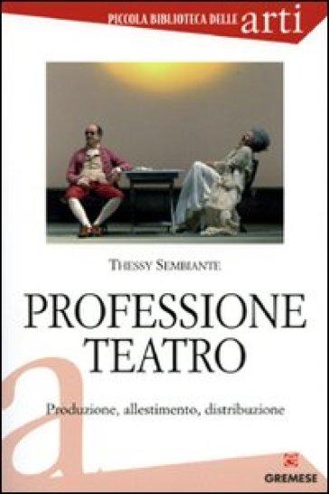 Professione teatro. Produzione, allestimento, distribuzione - Thessy Sembiante |