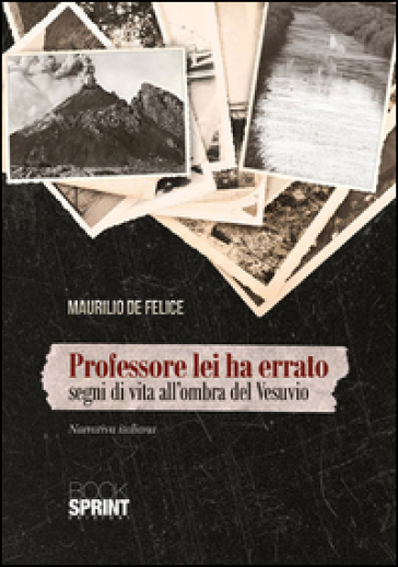 Professore lei ha errato. Segni di vita all'ombra del Vesuvio - Maurilio De Felice | Ericsfund.org