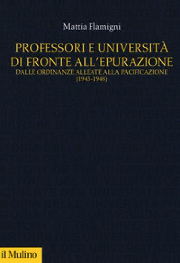 Professori e università di fronte all'epurazione. Dalle ordinanze alleate alla pacificazione (1943-1948) - Mattia Flamigni   Rochesterscifianimecon.com