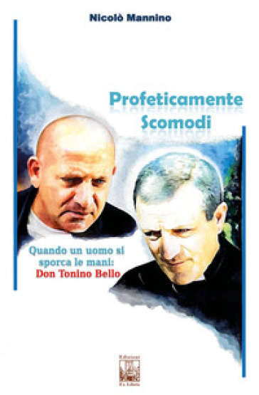 Profeticamente scomodi. Quando un uomo si sporca le mani: don Tonino Bello - Nicolò Mannino pdf epub