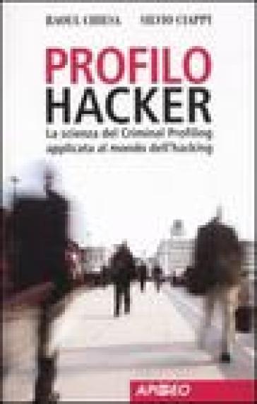 Profilo hacker. La scienza del criminal profiling applicata al mondo dell'hacking - Silvio Ciappi |