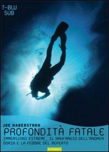 Profondità fatale. Immersioni estreme, il naufragio dell'Andrea Doria e la febbre del reperto - Joe Haberstroh | Rochesterscifianimecon.com