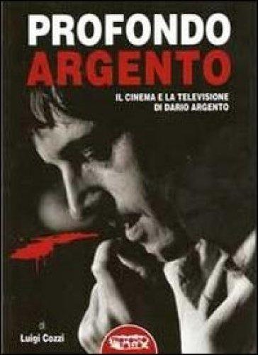 Profondo Argento. Il cinema e la televisione di Dario ARgento - Luigi Cozzi |