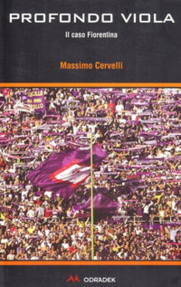 Profondo viola. Il caso Fiorentina - Massimo Cervelli | Rochesterscifianimecon.com