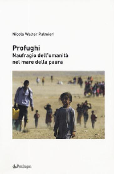 Profughi. Naufragio dell'umanità nel mare della paura - Nicola Walter Palmieri |