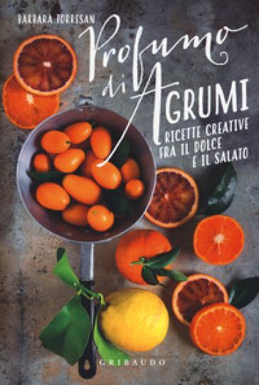 Profumi di agrumi. Ricette creative tra il dolce e il salato - Barbara Torresan | Rochesterscifianimecon.com