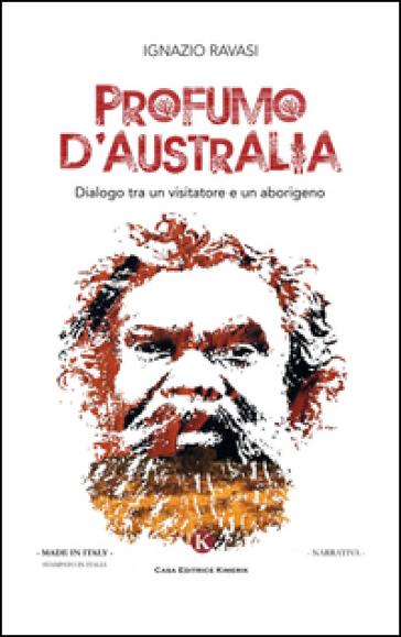 Profumo d'Australia. Dialogo tra un visitatore e un aborigeno - Ignazio Ravasi |