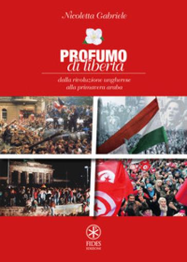 Profumo di libertà. Dalla Rivoluzione Ungherese alla Primavera Araba - Nicoletta Gabriele |