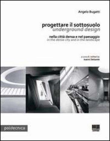 Progettare il sottosuolo-Underground design. Nella città densa e nel paesaggi-In the dense city and in the landscape - Angelo Bugatti |
