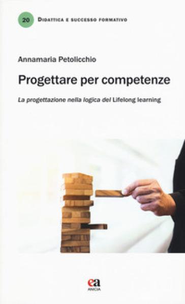 Progettare per competenze. La progettazione nella logica del «lifelong learning» - Annamaria Petolicchio |