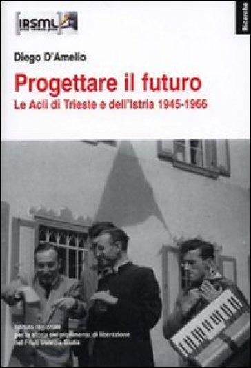 Progettare il futuro. Le Acli di Trieste e dell'Istria 1945-1966 - Diego D'Amelio |