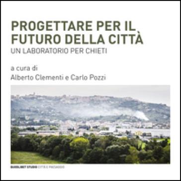 Progettare per il futuro della città. Un laboratorio per Chieti - A. Clementi   Rochesterscifianimecon.com