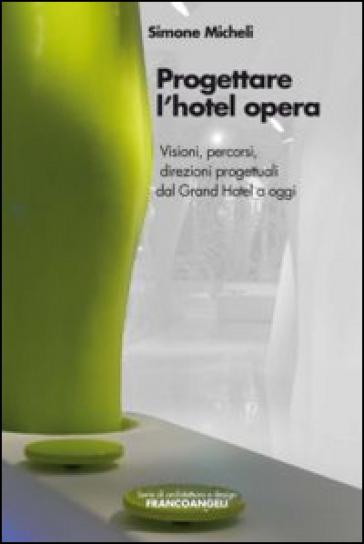 Progettare l'hotel opera. Visioni, percorsi, direzioni progettuali dal Grand Hotel a oggi - Simone Micheli pdf epub