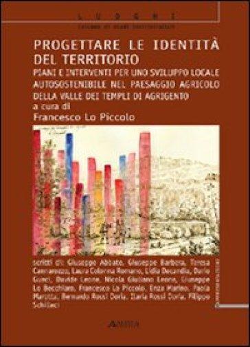 Progettare le identità del territorio. Piani e interventi per uno sviluppo locale autosostenibile nel paesaggio agricolo della Valle dei Templi di Agrigento - Francesco Lo Piccolo |