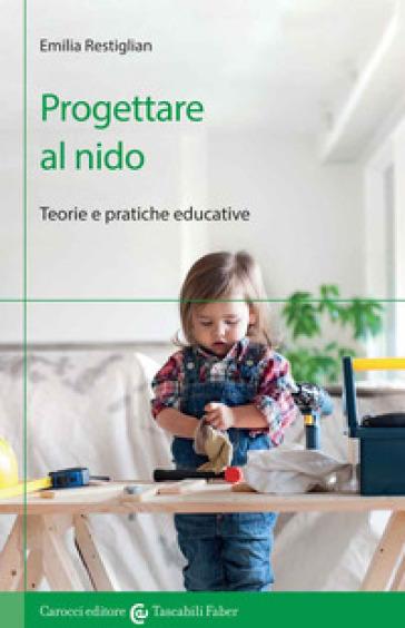 Progettare al nido. Teorie e pratiche educative - Emilia Restiglian | Thecosgala.com