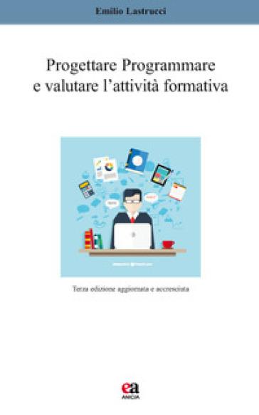 Progettare, programmare e valutare l'attività formativa - Emilio Lastrucci |