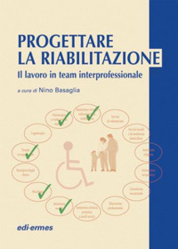 Progettare la riabilitazione. Il lavoro in team interprofessionale - N. Basaglia | Rochesterscifianimecon.com