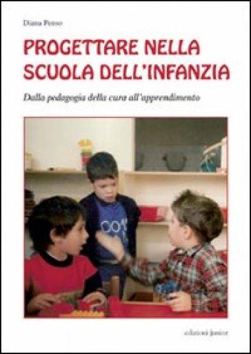 Progettare nella scuola dell'infanzia. Dalla pedagogia della cura all'apprendimento - Diana Penso |