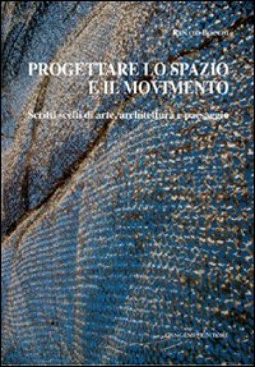 Progettare lo spazio e il movimento. Scritti scelti di arte, architettura e paesaggio - Renato Bocchi | Ericsfund.org