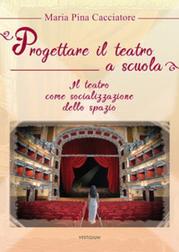 Progettare il teatro a scuola. Il teatro come socializzazione dello spazio - M. Pina Cacciatore | Thecosgala.com