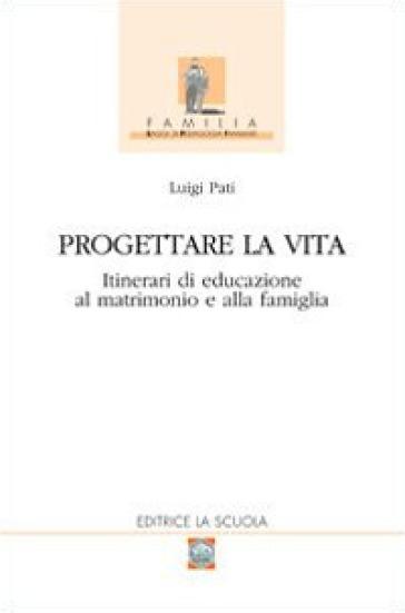 Progettare la vita. Itinerari di educazione al matrimonio e alla famiglia - Luigi Pati | Rochesterscifianimecon.com