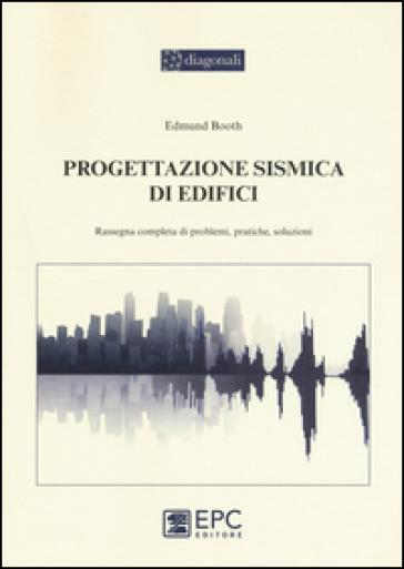 Progettazione sismica di edifici. Rassegna completa di problemi, pratiche, soluzioni - Edmund Booth |