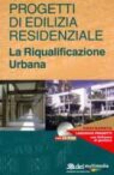 Progetti di edilizia residenziale. La riqualificazione urbana. Con CD-ROM - S. Manfredi |