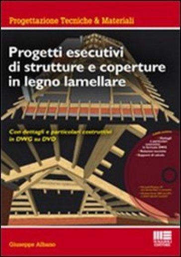 Progetti esecutivi di strutture e coperture in legno lamellare. Con dettagli e particolari esecutivi in DWG. Con DVD-ROM - Giuseppe Albano  