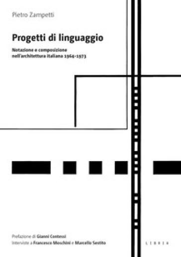 Progetti di linguaggio. Notazione e composizione nell'architettura italiana 1964-1973 - Pietro Zampetti | Rochesterscifianimecon.com