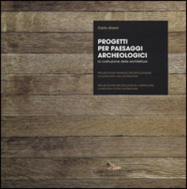 Progetti per paesaggi archeologici. La costruzione delle architetture. Ediz. italiana, inglese e francese - C. Atzeni  
