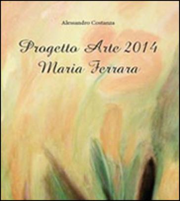 Progetto Arte 2014. Maria Ferrara - Alessandro Costanza |