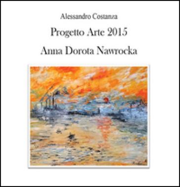 Progetto Arte 2015. Anna Dorota Nawrocka - Alessandro Costanza pdf epub